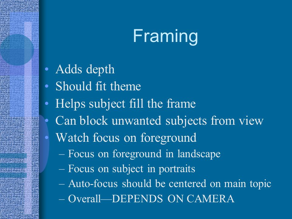 Framing Adds depth Should fit theme Helps subject fill the frame Can block unwanted subjects from view Watch focus on foreground –Focus on foreground in landscape –Focus on subject in portraits –Auto-focus should be centered on main topic –OverallDEPENDS ON CAMERA