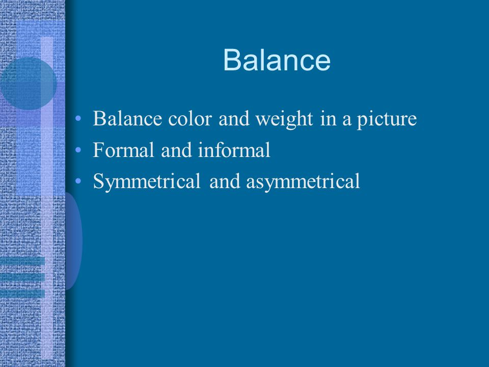 Balance Balance color and weight in a picture Formal and informal Symmetrical and asymmetrical