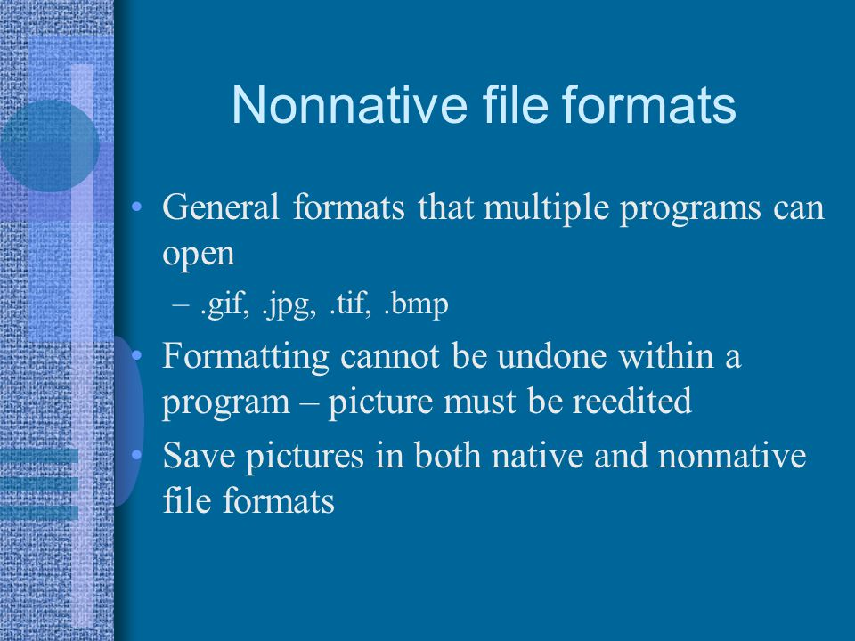 Nonnative file formats General formats that multiple programs can open –.gif,.jpg,.tif,.bmp Formatting cannot be undone within a program – picture mus
