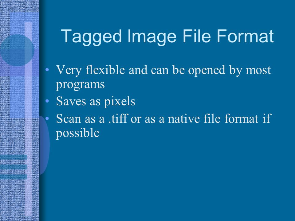 Tagged Image File Format Very flexible and can be opened by most programs Saves as pixels Scan as a.tiff or as a native file format if possible