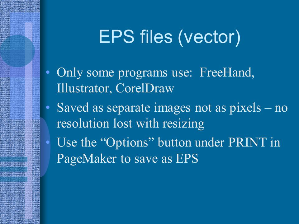 EPS files (vector) Only some programs use: FreeHand, Illustrator, CorelDraw Saved as separate images not as pixels – no resolution lost with resizing