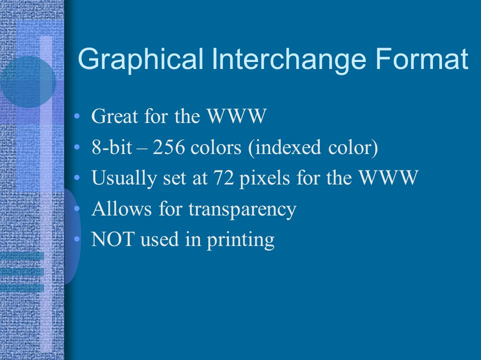Graphical Interchange Format Great for the WWW 8-bit – 256 colors (indexed color) Usually set at 72 pixels for the WWW Allows for transparency NOT use