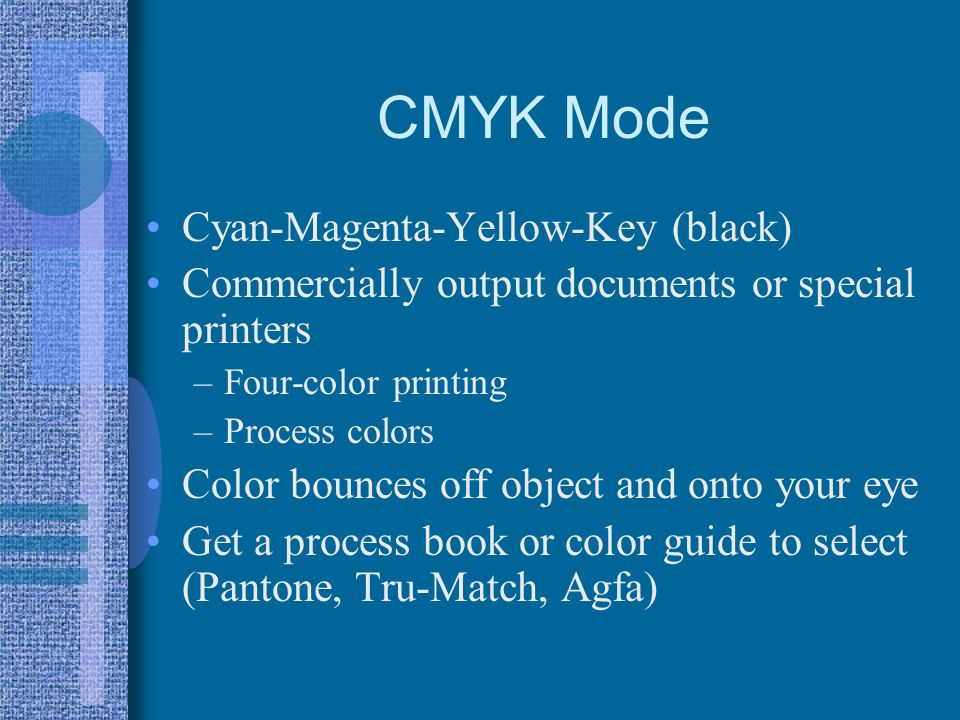 CMYK Mode Cyan-Magenta-Yellow-Key (black) Commercially output documents or special printers –Four-color printing –Process colors Color bounces off object and onto your eye Get a process book or color guide to select (Pantone, Tru-Match, Agfa)