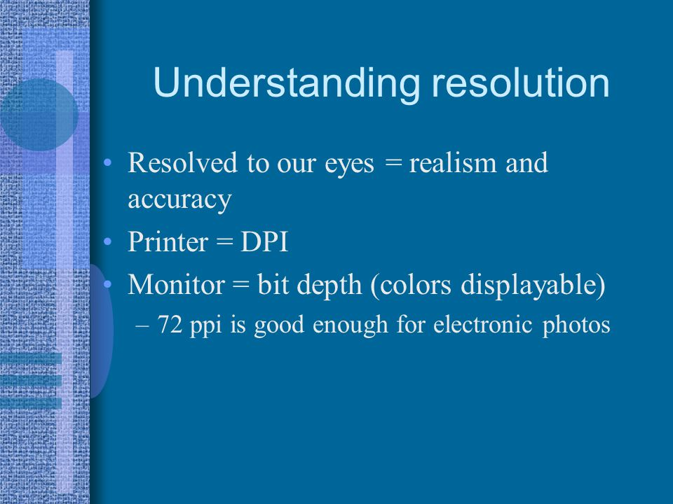 Understanding resolution Resolved to our eyes = realism and accuracy Printer = DPI Monitor = bit depth (colors displayable) –72 ppi is good enough for