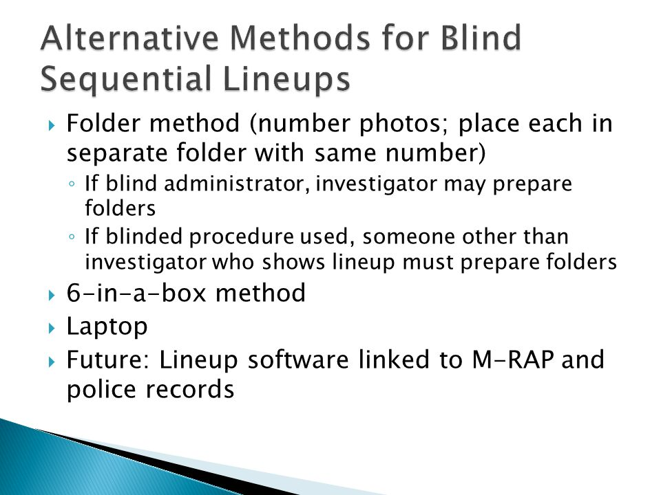 Folder method (number photos; place each in separate folder with same number) If blind administrator, investigator may prepare folders If blinded procedure used, someone other than investigator who shows lineup must prepare folders 6-in-a-box method Laptop Future: Lineup software linked to M-RAP and police records