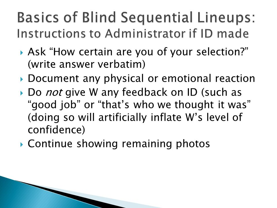 Ask How certain are you of your selection? (write answer verbatim) Document any physical or emotional reaction Do not give W any feedback on ID (such