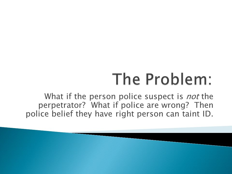 What if the person police suspect is not the perpetrator? What if police are wrong? Then police belief they have right person can taint ID.