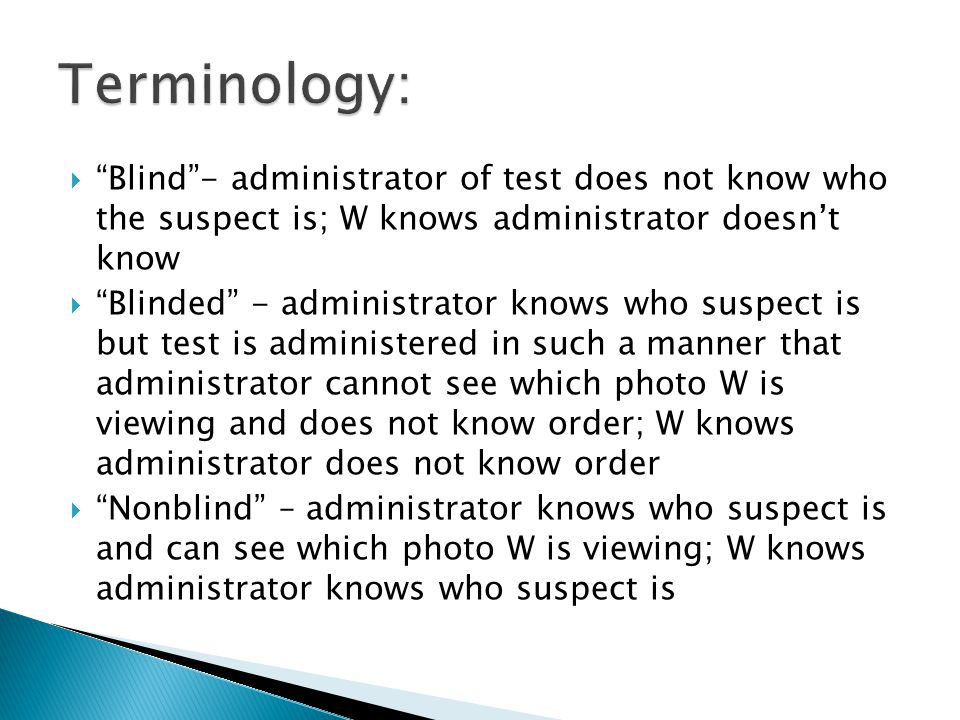 Blind- administrator of test does not know who the suspect is; W knows administrator doesnt know Blinded - administrator knows who suspect is but test
