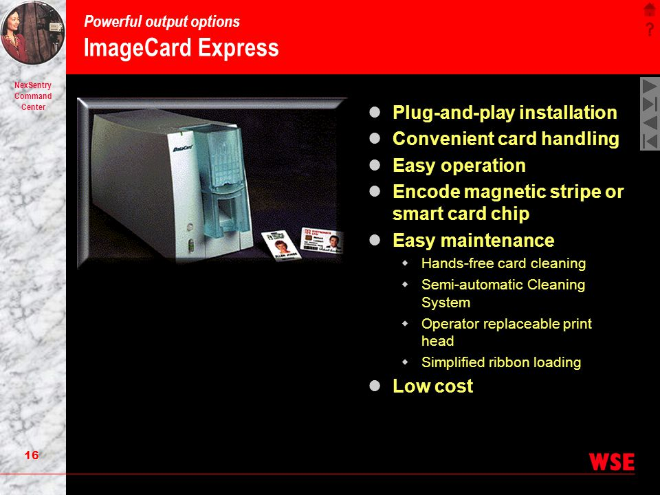 15 NexSentry Command Center Powerful output options ImageCard III High performance card printing and encoding Print both sides in color Holographic ov