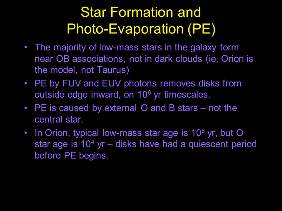 Star Formation and Photo-Evaporation (PE) The majority of low-mass stars in the galaxy form near OB associations, not in dark clouds (ie, Orion is the