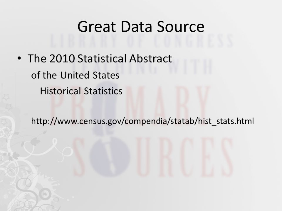 Great Data Source The 2010 Statistical Abstract of the United States Historical Statistics http://www.census.gov/compendia/statab/hist_stats.html