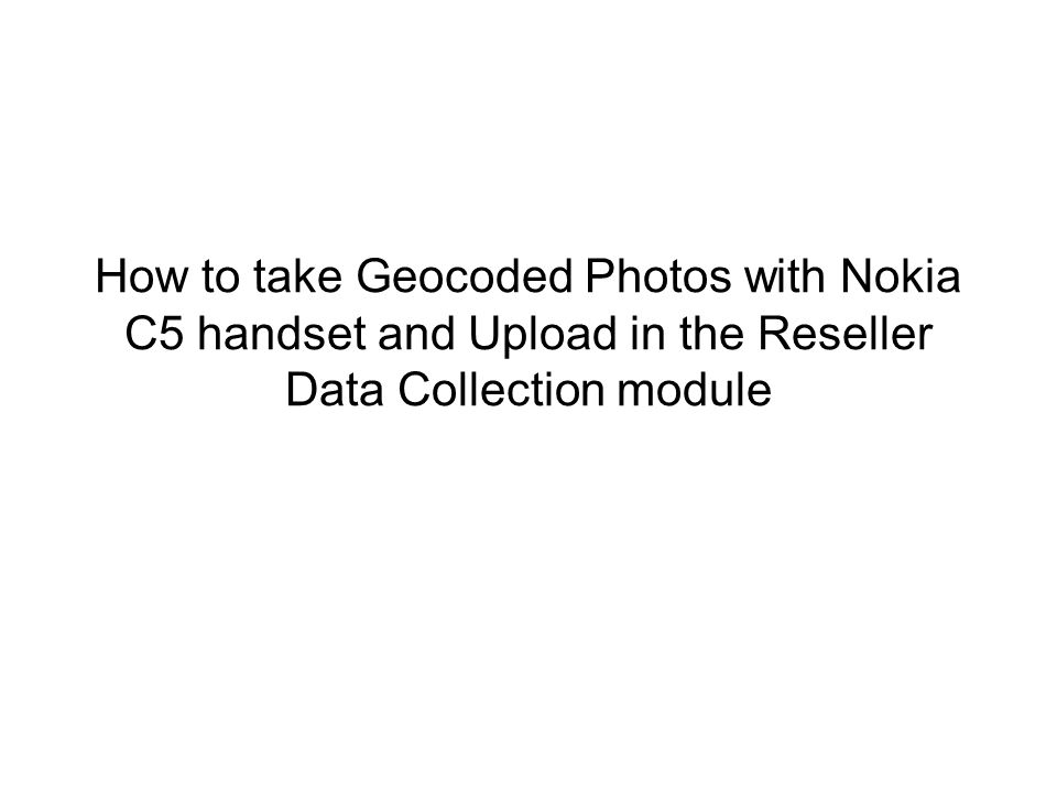 How to take Geocoded Photos with Nokia C5 handset and Upload in the Reseller Data Collection module
