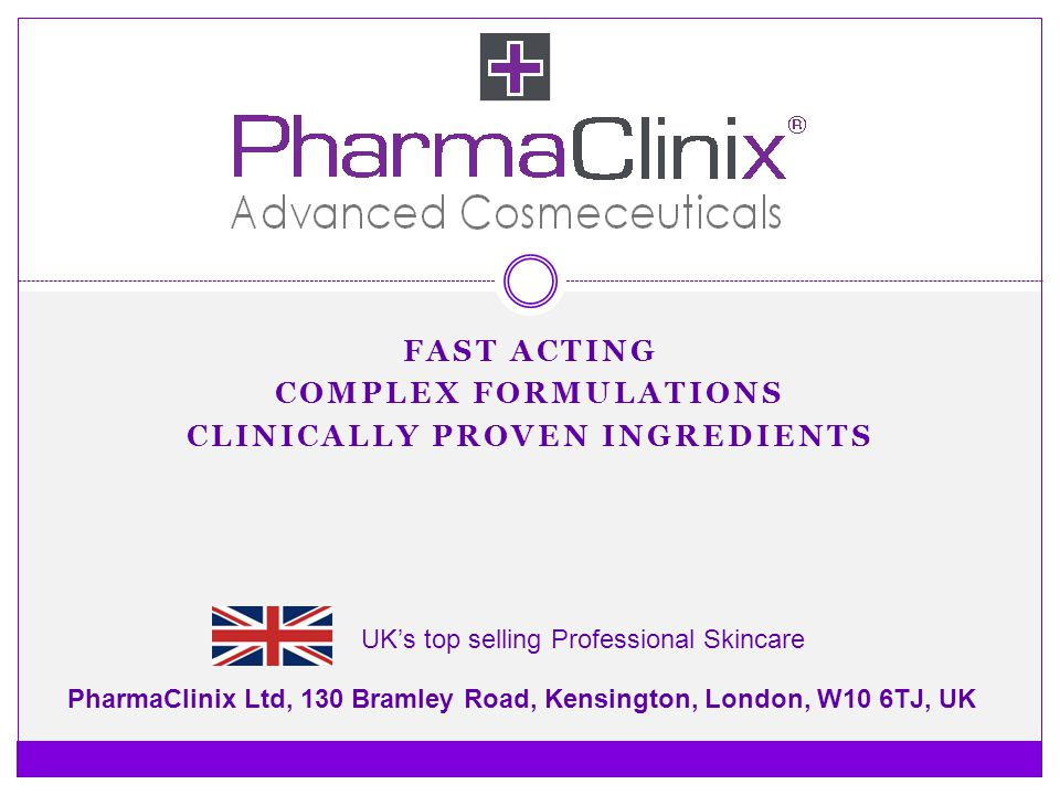 FAST ACTING COMPLEX FORMULATIONS CLINICALLY PROVEN INGREDIENTS PharmaClinix Ltd, 130 Bramley Road, Kensington, London, W10 6TJ, UK UKs top selling Pro