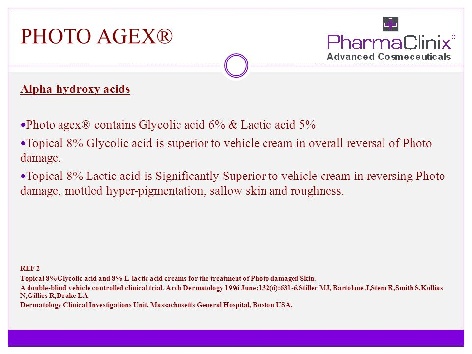 PHOTO AGEX® Alpha hydroxy acids Photo agex® contains Glycolic acid 6% & Lactic acid 5% Topical 8% Glycolic acid is superior to vehicle cream in overal