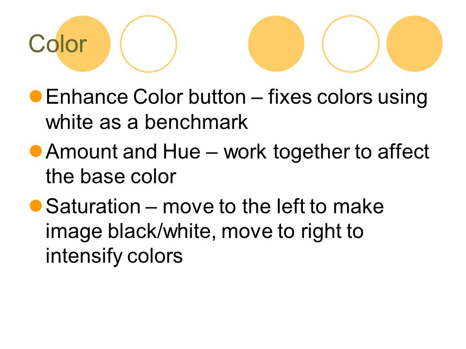 Color Enhance Color button – fixes colors using white as a benchmark Amount and Hue – work together to affect the base color Saturation – move to the left to make image black/white, move to right to intensify colors
