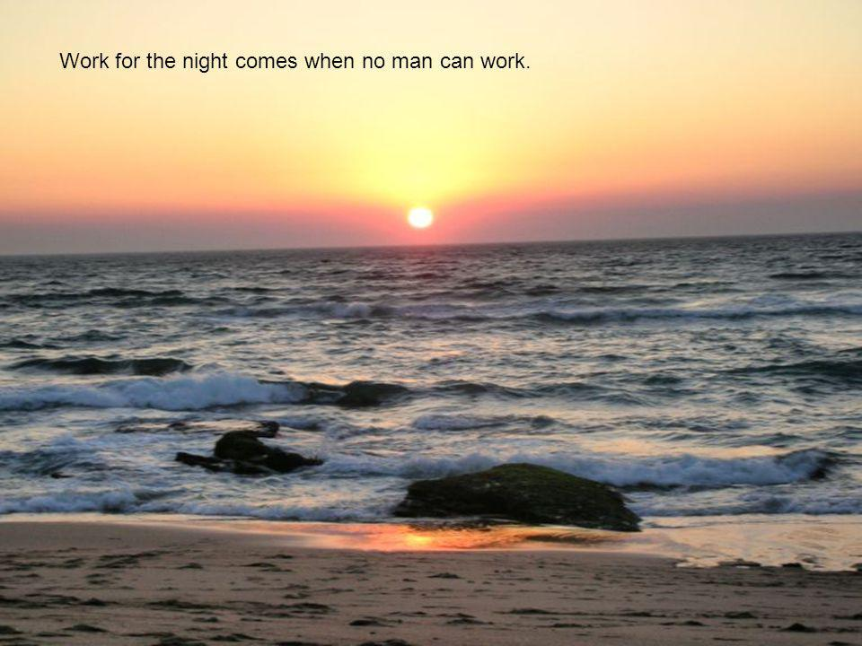 Work for the night comes when no man can work.