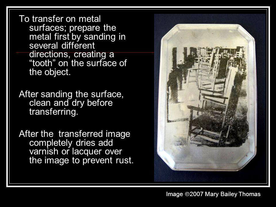 To transfer on metal surfaces; prepare the metal first by sanding in several different directions, creating a tooth on the surface of the object. Afte
