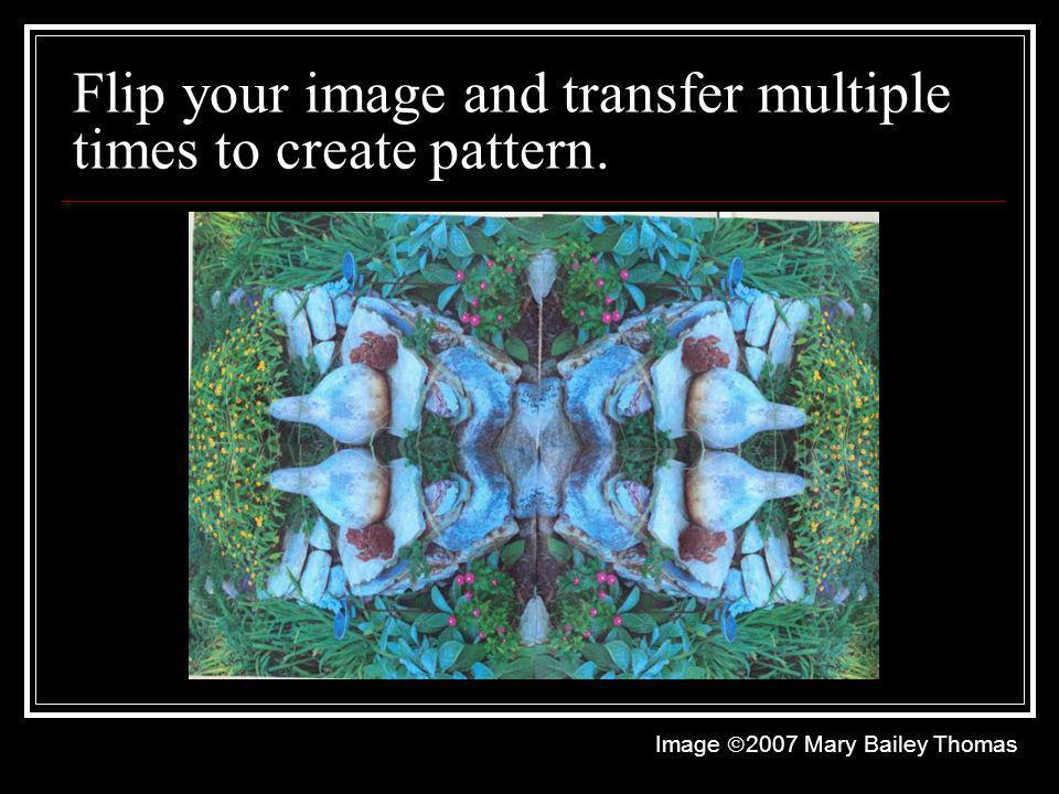 Flip your image and transfer multiple times to create pattern. Image 2007 Mary Bailey Thomas