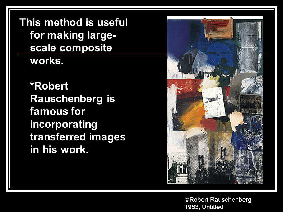 This method is useful for making large- scale composite works. *Robert Rauschenberg is famous for incorporating transferred images in his work. Robert