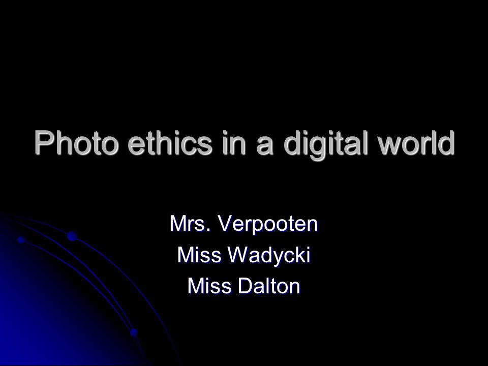 Photo ethics in a digital world Mrs. Verpooten Miss Wadycki Miss Dalton
