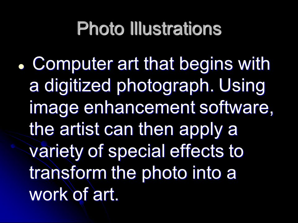 Photo Illustrations Computer art that begins with a digitized photograph. Using image enhancement software, the artist can then apply a variety of spe