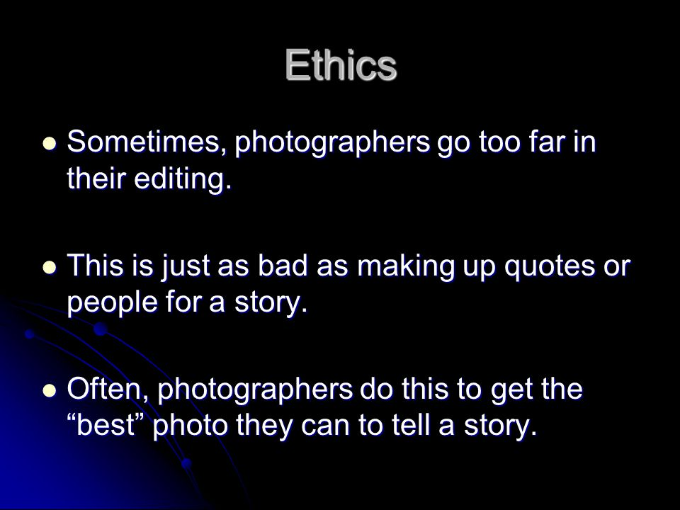 Ethics Sometimes, photographers go too far in their editing. Sometimes, photographers go too far in their editing. This is just as bad as making up qu