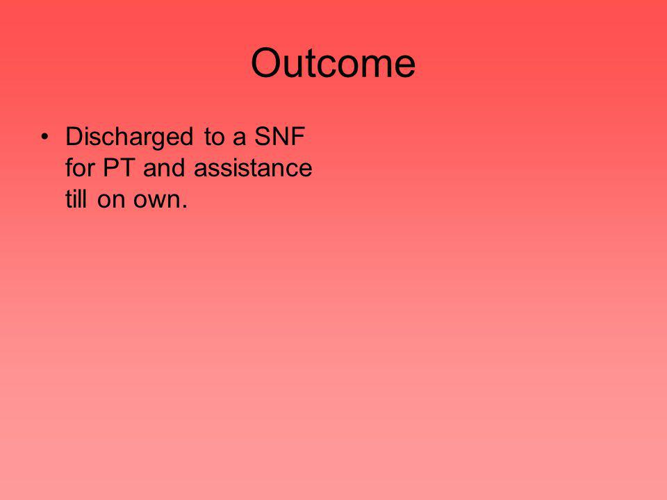 Outcome Discharged to a SNF for PT and assistance till on own.