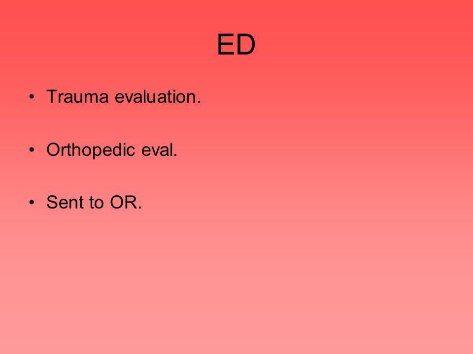 ED Trauma evaluation. Orthopedic eval. Sent to OR.