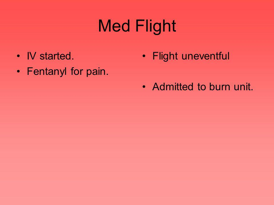 Med Flight IV started. Fentanyl for pain. Flight uneventful Admitted to burn unit.
