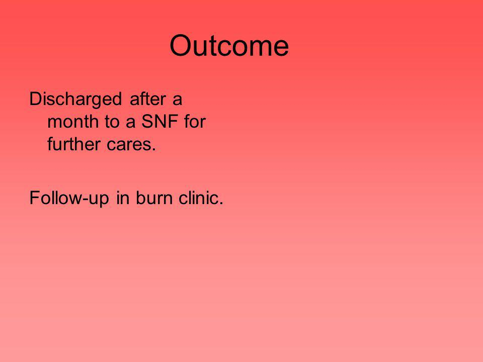 Outcome Discharged after a month to a SNF for further cares. Follow-up in burn clinic.