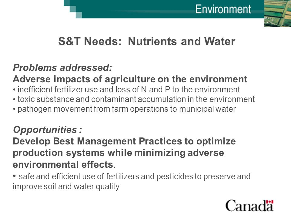 S&T Needs: Nutrients and Water Problems addressed: Adverse impacts of agriculture on the environment inefficient fertilizer use and loss of N and P to the environment toxic substance and contaminant accumulation in the environment pathogen movement from farm operations to municipal water Opportunities : Develop Best Management Practices to optimize production systems while minimizing adverse environmental effects.
