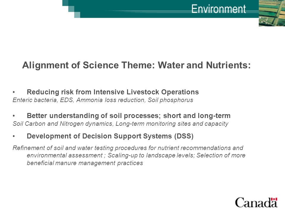 Alignment of Science Theme: Water and Nutrients: Reducing risk from Intensive Livestock Operations Enteric bacteria, EDS, Ammonia loss reduction, Soil phosphorus Better understanding of soil processes; short and long-term Soil Carbon and Nitrogen dynamics, Long-term monitoring sites and capacity Development of Decision Support Systems (DSS) Refinement of soil and water testing procedures for nutrient recommendations and environmental assessment ; Scaling-up to landscape levels; Selection of more beneficial manure management practices