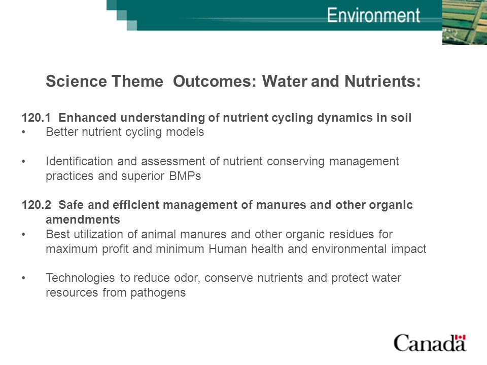 Science Theme Outcomes: Water and Nutrients: 120.1 Enhanced understanding of nutrient cycling dynamics in soil Better nutrient cycling models Identification and assessment of nutrient conserving management practices and superior BMPs 120.2 Safe and efficient management of manures and other organic amendments Best utilization of animal manures and other organic residues for maximum profit and minimum Human health and environmental impact Technologies to reduce odor, conserve nutrients and protect water resources from pathogens