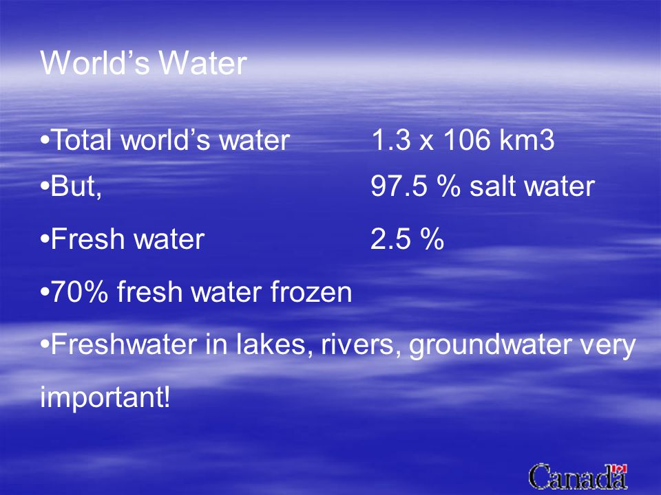 Worlds Water Total worlds water 1.3 x 106 km3 But,97.5 % salt water Fresh water 2.5 % 70% fresh water frozen Freshwater in lakes, rivers, groundwater very important!