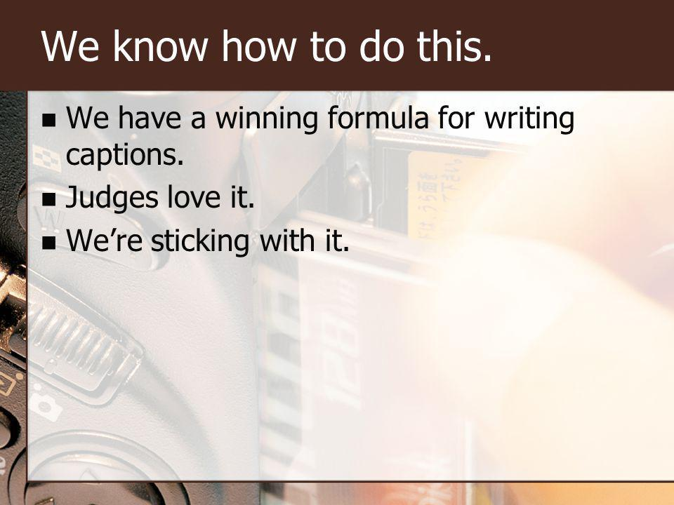 We know how to do this. We have a winning formula for writing captions.