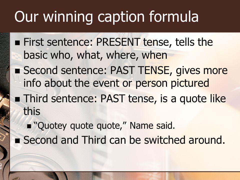 Our winning caption formula First sentence: PRESENT tense, tells the basic who, what, where, when Second sentence: PAST TENSE, gives more info about the event or person pictured Third sentence: PAST tense, is a quote like this Quotey quote quote, Name said.