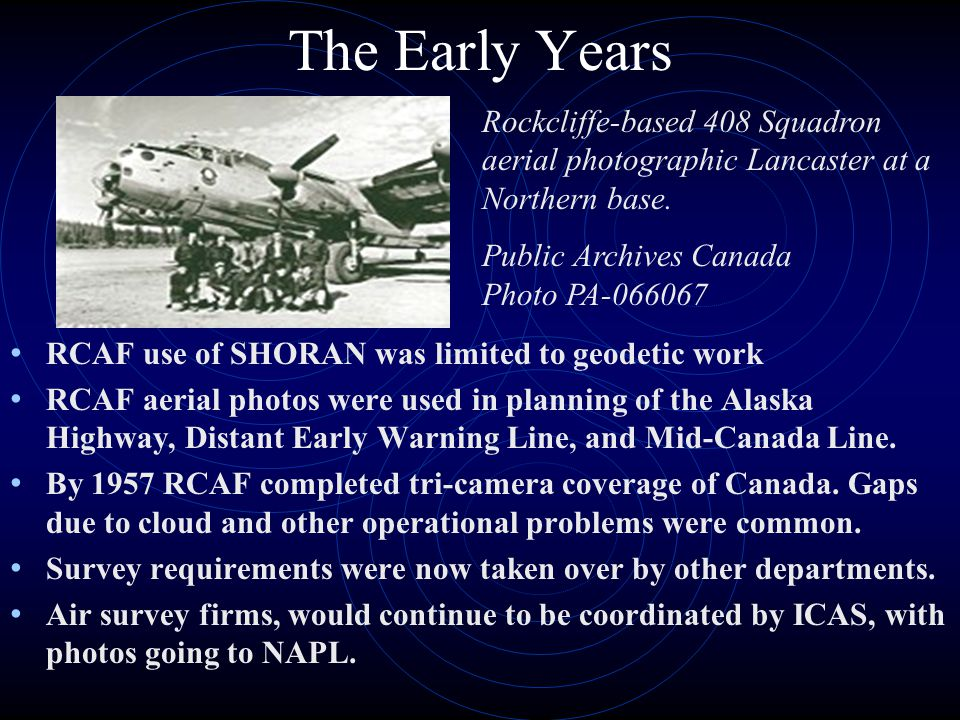 The Early Years RCAF use of SHORAN was limited to geodetic work RCAF aerial photos were used in planning of the Alaska Highway, Distant Early Warning Line, and Mid-Canada Line.