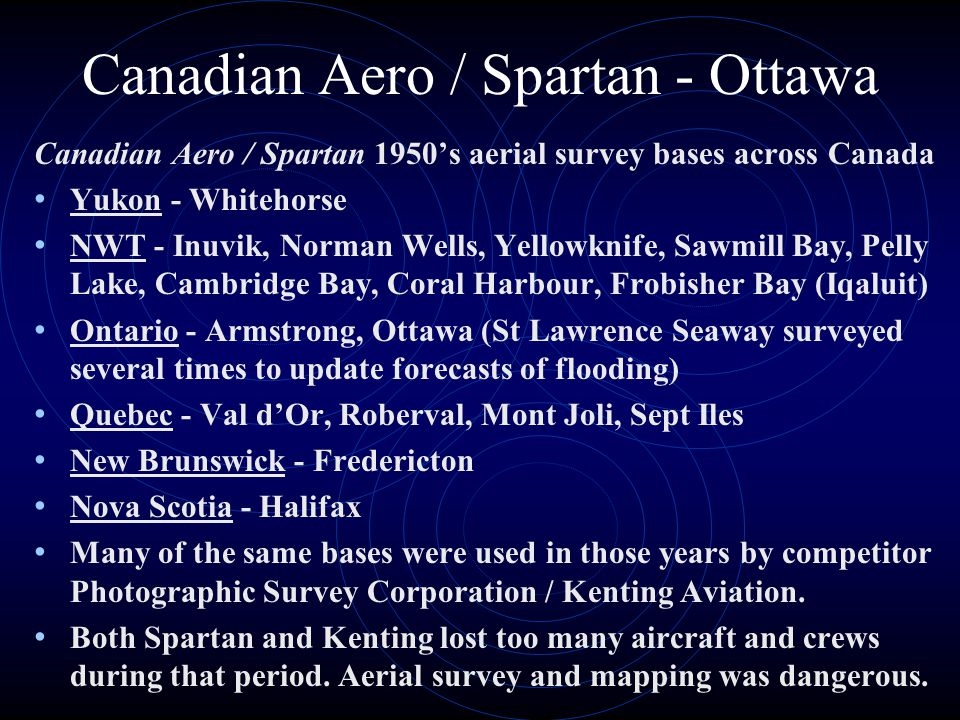 Canadian Aero / Spartan - Ottawa Canadian Aero / Spartan 1950s aerial survey bases across Canada Yukon - Whitehorse NWT - Inuvik, Norman Wells, Yellowknife, Sawmill Bay, Pelly Lake, Cambridge Bay, Coral Harbour, Frobisher Bay (Iqaluit) Ontario - Armstrong, Ottawa (St Lawrence Seaway surveyed several times to update forecasts of flooding) Quebec - Val dOr, Roberval, Mont Joli, Sept Iles New Brunswick - Fredericton Nova Scotia - Halifax Many of the same bases were used in those years by competitor Photographic Survey Corporation / Kenting Aviation.