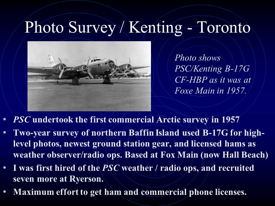 Photo Survey / Kenting - Toronto PSC undertook the first commercial Arctic survey in 1957 Two-year survey of northern Baffin Island used B-17G for high- level photos, newest ground station gear, and licensed hams as weather observer/radio ops.