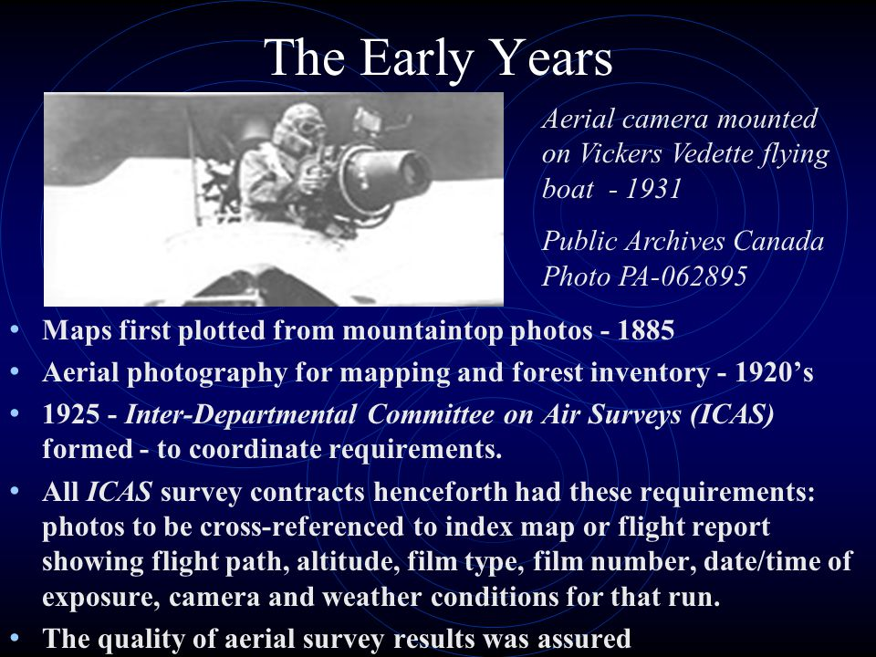 The Early Years Maps first plotted from mountaintop photos - 1885 Aerial photography for mapping and forest inventory - 1920s 1925 - Inter-Departmental Committee on Air Surveys (ICAS) formed - to coordinate requirements.