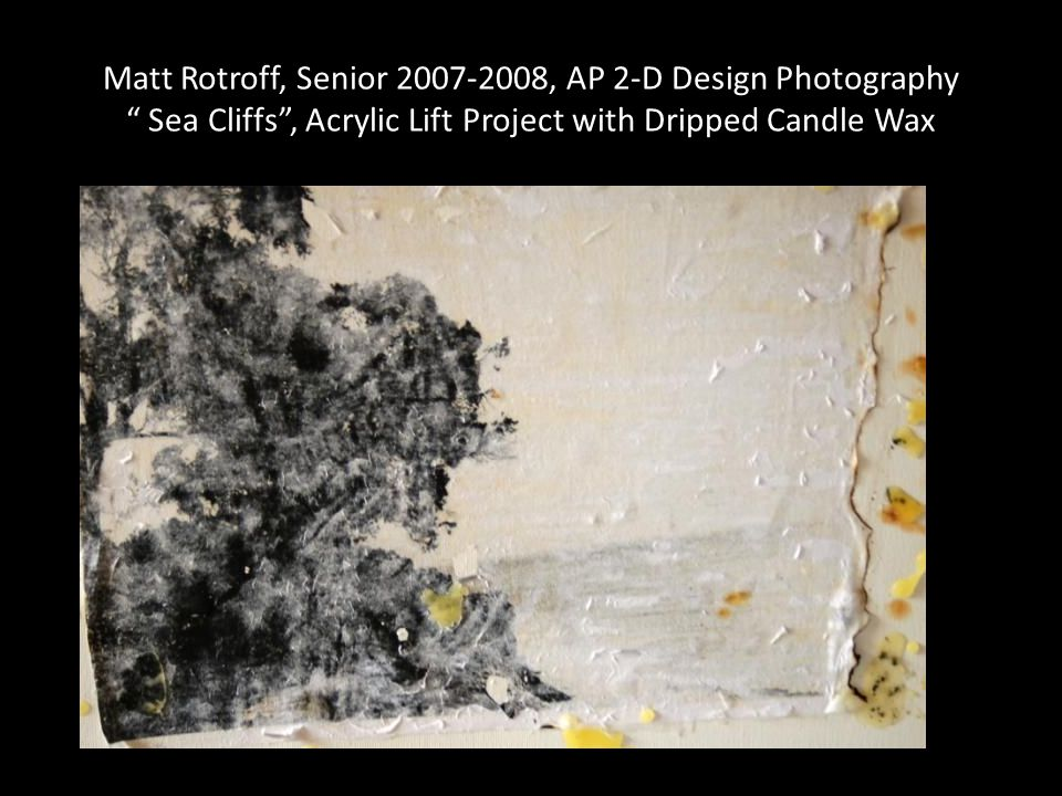 Matt Rotroff, Senior 2007-2008, AP 2-D Design Photography Sea Cliffs, Acrylic Lift Project with Dripped Candle Wax