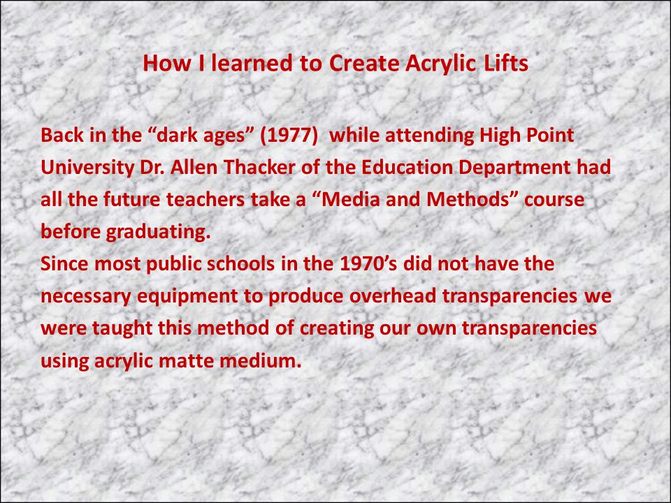 How I learned to Create Acrylic Lifts Back in the dark ages (1977) while attending High Point University Dr. Allen Thacker of the Education Department