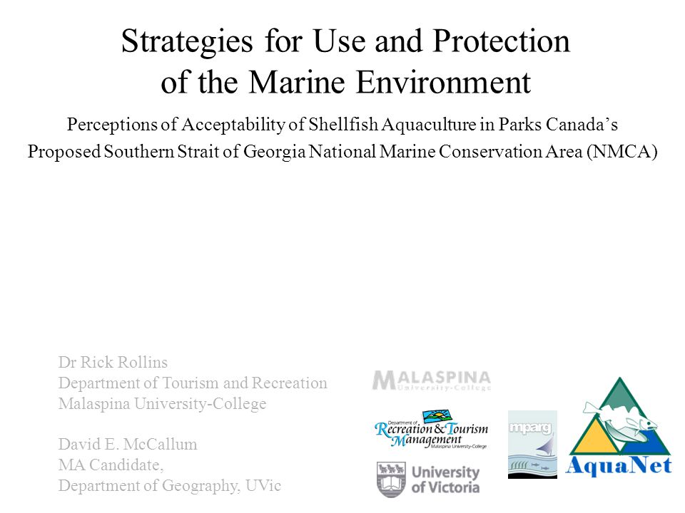 Strategies for Use and Protection of the Marine Environment Perceptions of Acceptability of Shellfish Aquaculture in Parks Canadas Proposed Southern Strait of Georgia National Marine Conservation Area (NMCA) Dr Rick Rollins Department of Tourism and Recreation Malaspina University-College David E.