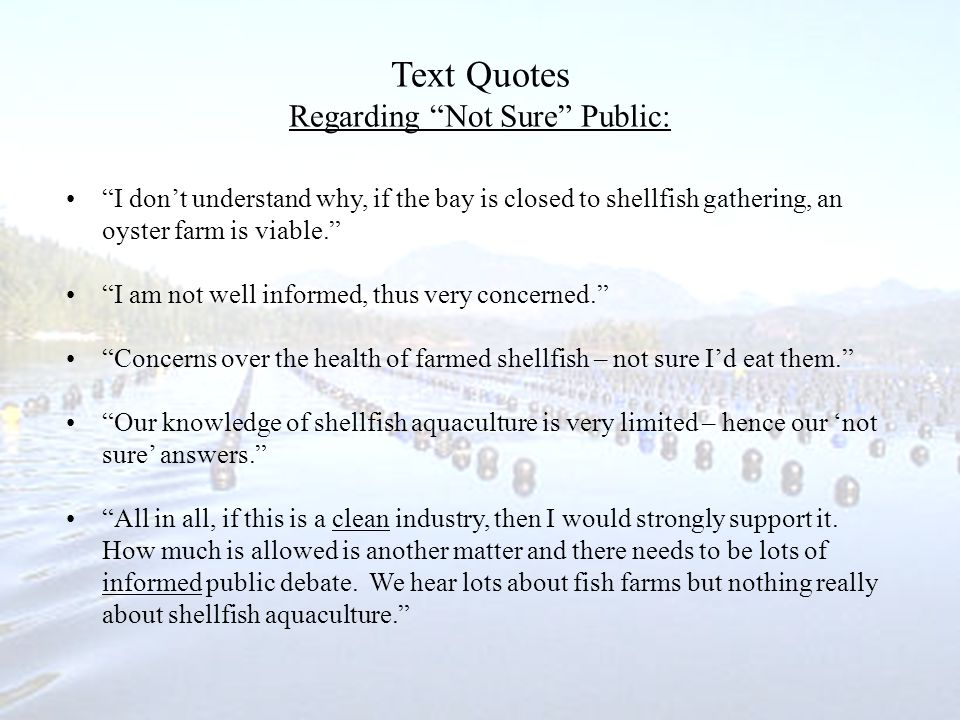 Text Quotes Regarding Not Sure Public: I dont understand why, if the bay is closed to shellfish gathering, an oyster farm is viable.