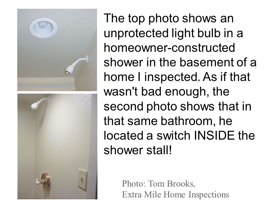 Photo: Tom Brooks, Extra Mile Home Inspections The top photo shows an unprotected light bulb in a homeowner-constructed shower in the basement of a ho