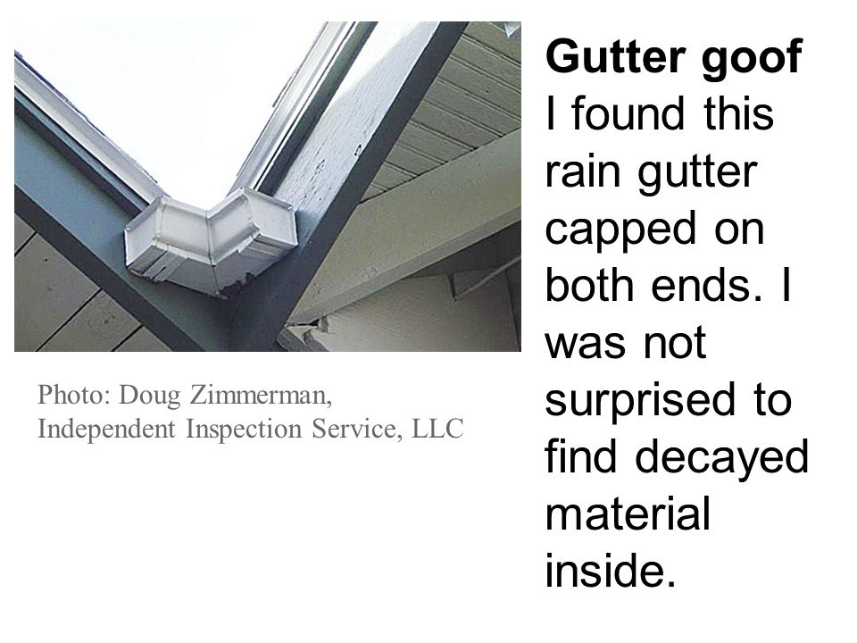 Photo: Doug Zimmerman, Independent Inspection Service, LLC Gutter goof I found this rain gutter capped on both ends. I was not surprised to find decay