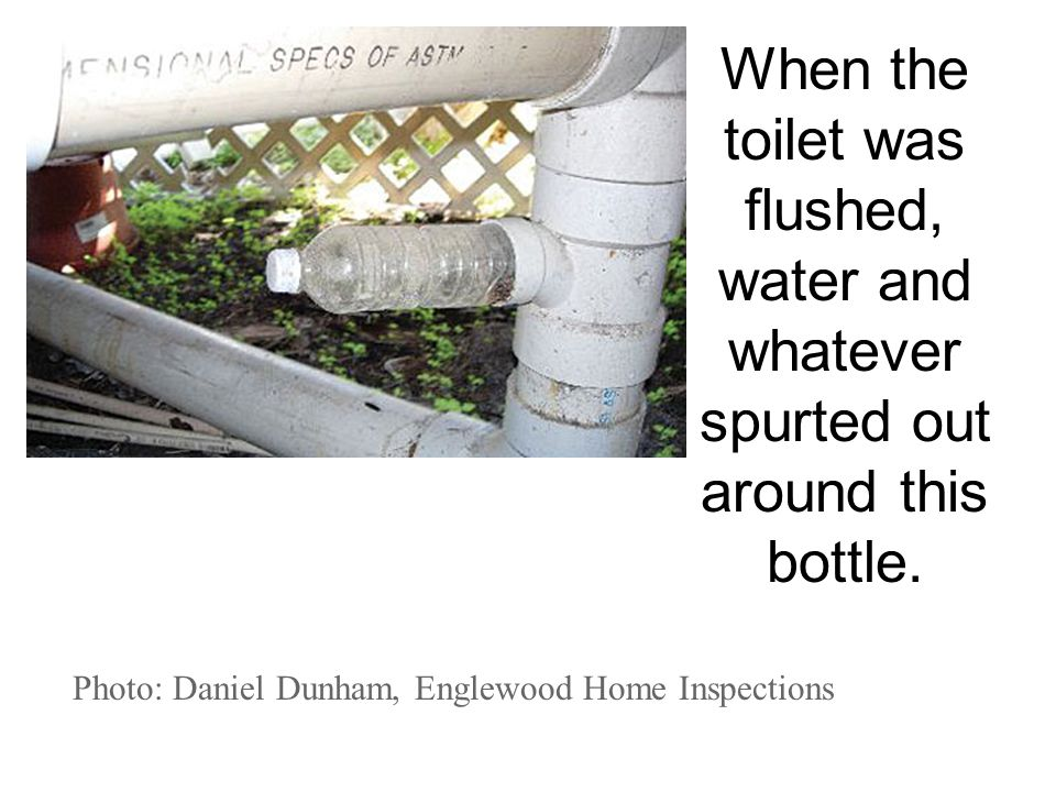 Photo: Daniel Dunham, Englewood Home Inspections When the toilet was flushed, water and whatever spurted out around this bottle.