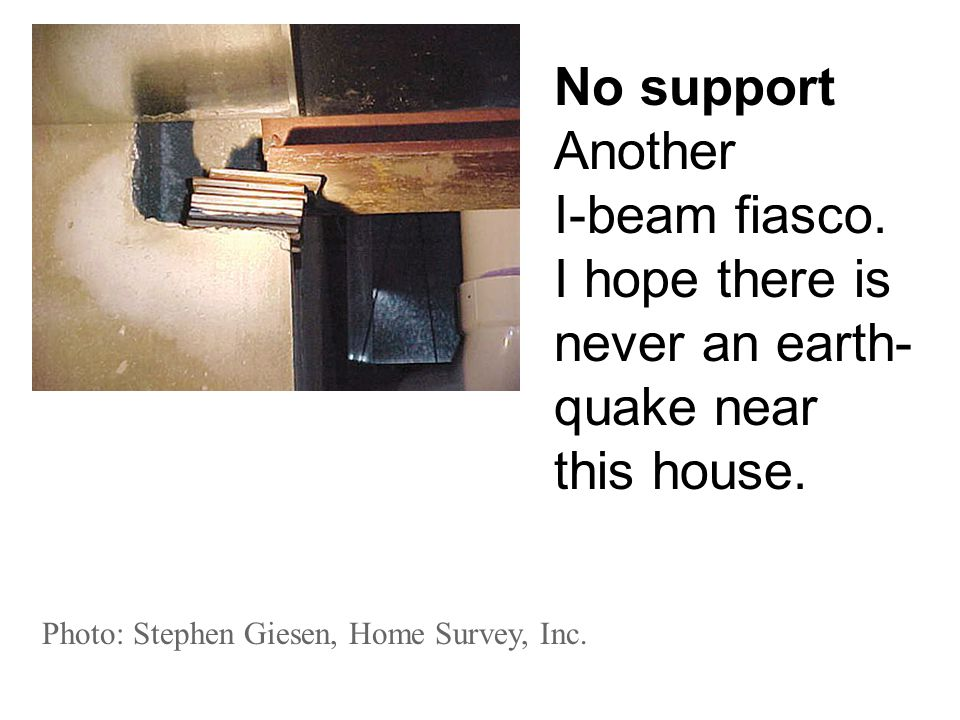 Photo: Stephen Giesen, Home Survey, Inc. No support Another I-beam fiasco. I hope there is never an earth- quake near this house.