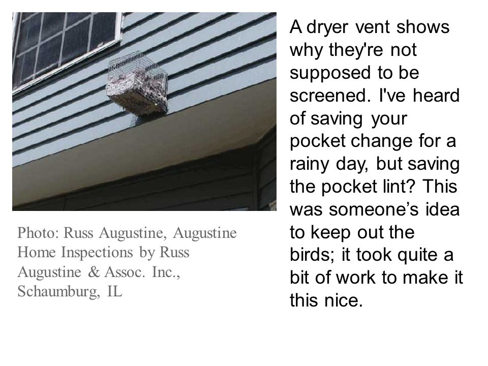A dryer vent shows why they're not supposed to be screened. I've heard of saving your pocket change for a rainy day, but saving the pocket lint? This