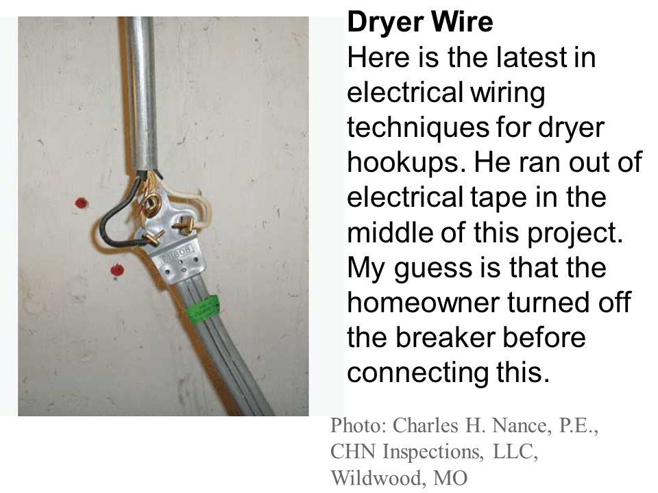 Photo: Charles H. Nance, P.E., CHN Inspections, LLC, Wildwood, MO Dryer Wire Here is the latest in electrical wiring techniques for dryer hookups. He